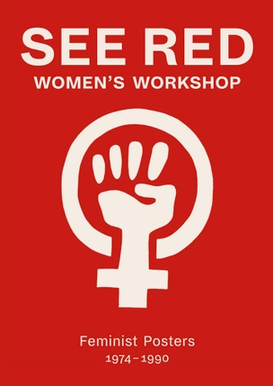 See Red Women's Workshop : Feminist Posters 1974-1990
